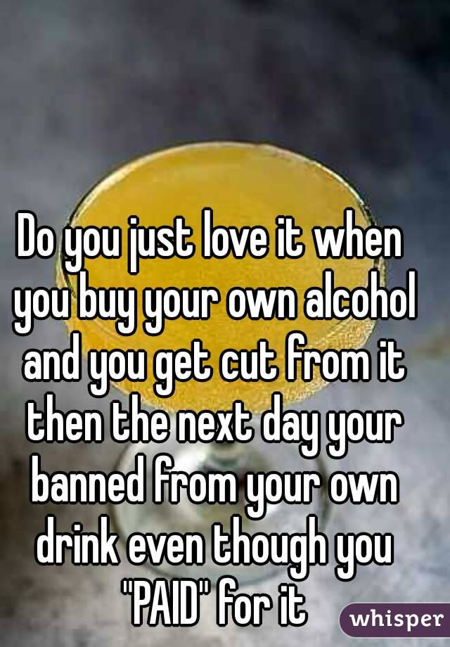 """Do you just love it when you buy your own alcohol and you get cut from it then the next day your banned from your own drink even though you """"PAID"""" for it"""