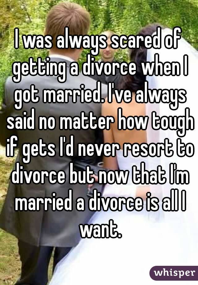 I was always scared of getting a divorce when I got married. I've always said no matter how tough if gets I'd never resort to divorce but now that I'm married a divorce is all I want.