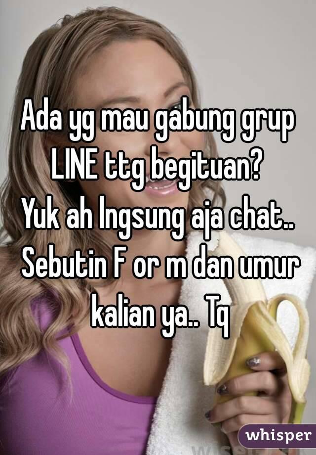 Ada yg mau gabung grup LINE ttg begituan?  Yuk ah lngsung aja chat.. Sebutin F or m dan umur kalian ya.. Tq