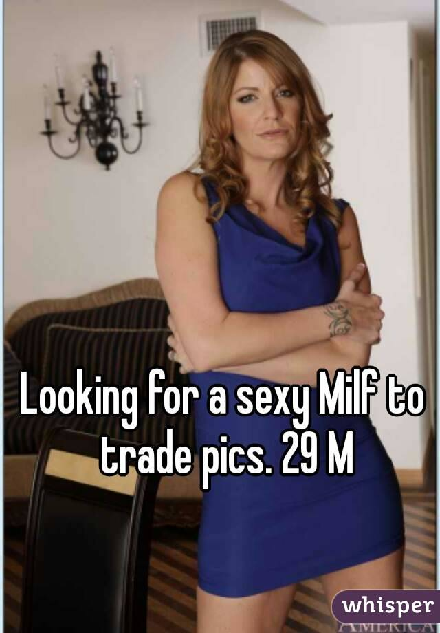 Looking for a sexy Milf to trade pics. 29 M