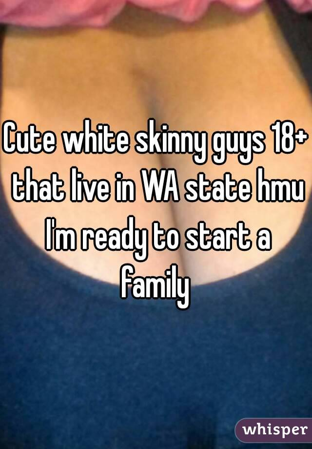 Cute white skinny guys 18+ that live in WA state hmu I'm ready to start a family