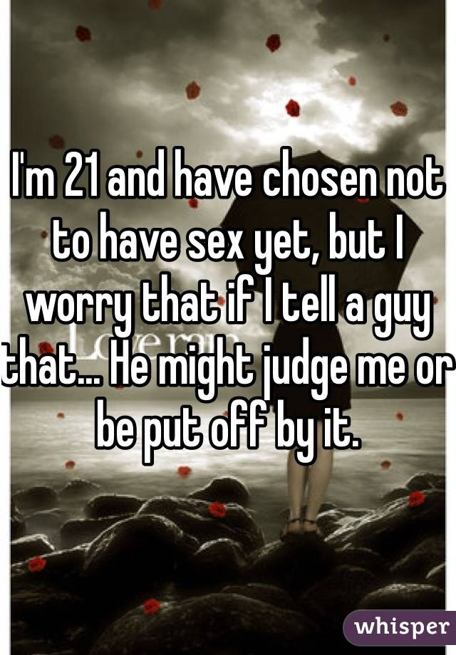 I'm 21 and have chosen not to have sex yet, but I worry that if I tell a guy that... He might judge me or be put off by it.