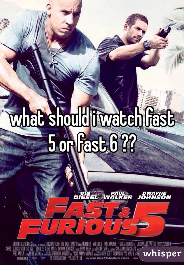 what should i watch fast 5 or fast 6 ??