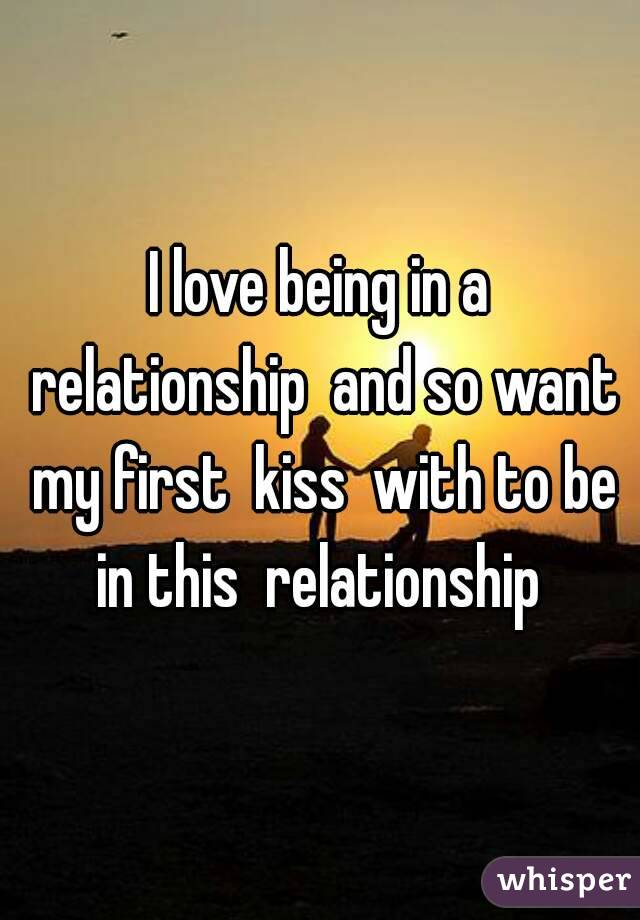 I love being in a relationship  and so want my first  kiss  with to be in this  relationship