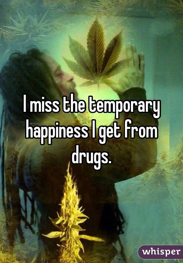 I miss the temporary  happiness I get from drugs.