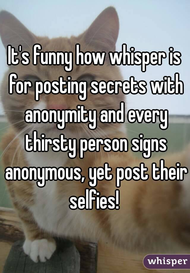 It's funny how whisper is for posting secrets with anonymity and every thirsty person signs anonymous, yet post their selfies!