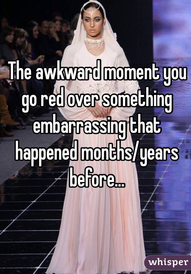 The awkward moment you go red over something embarrassing that happened months/years before...