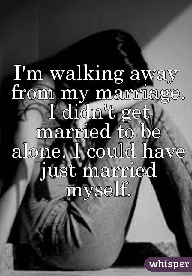 I'm walking away from my marriage. I didn't get married to be alone. I could have just married myself.