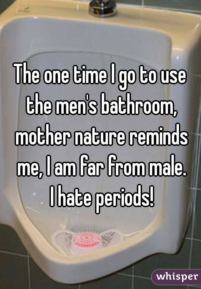 The one time I go to use the men's bathroom, mother nature reminds me, I am far from male.  I hate periods!