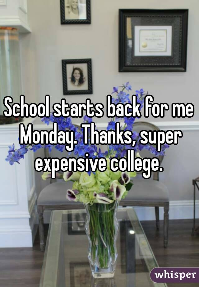 School starts back for me Monday. Thanks, super expensive college.