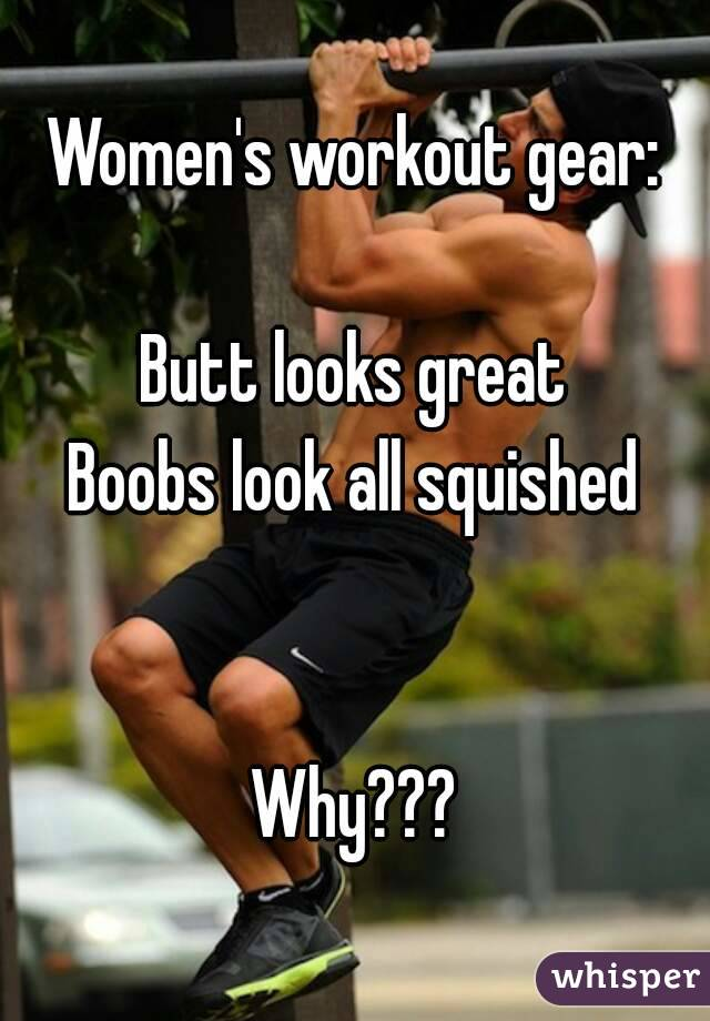 Women's workout gear:  Butt looks great Boobs look all squished   Why???
