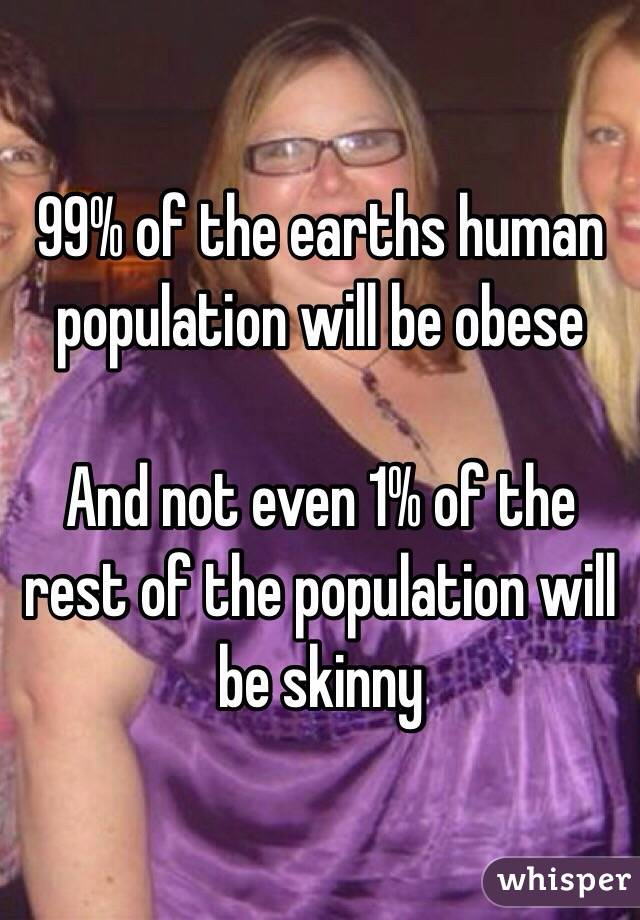 99% of the earths human population will be obese   And not even 1% of the rest of the population will be skinny