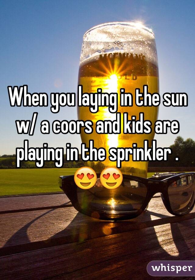 When you laying in the sun w/ a coors and kids are playing in the sprinkler .  😍😍