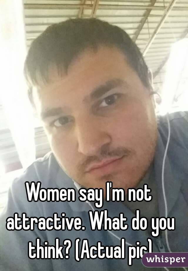 Women say I'm not attractive. What do you think? (Actual pic)