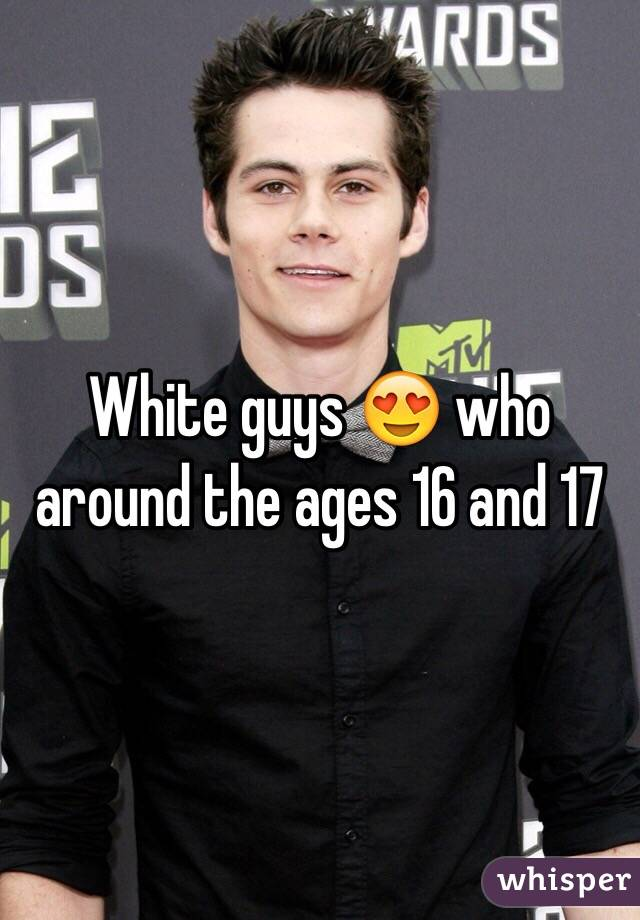 White guys 😍 who around the ages 16 and 17