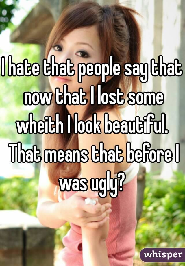 I hate that people say that now that I lost some wheith I look beautiful.  That means that before I was ugly?