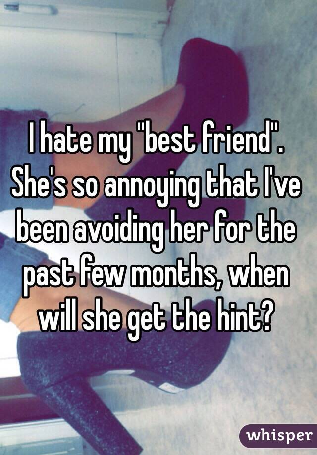 """I hate my """"best friend"""". She's so annoying that I've been avoiding her for the past few months, when will she get the hint?"""