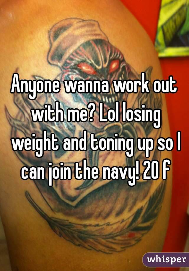 Anyone wanna work out with me? Lol losing weight and toning up so I can join the navy! 20 f