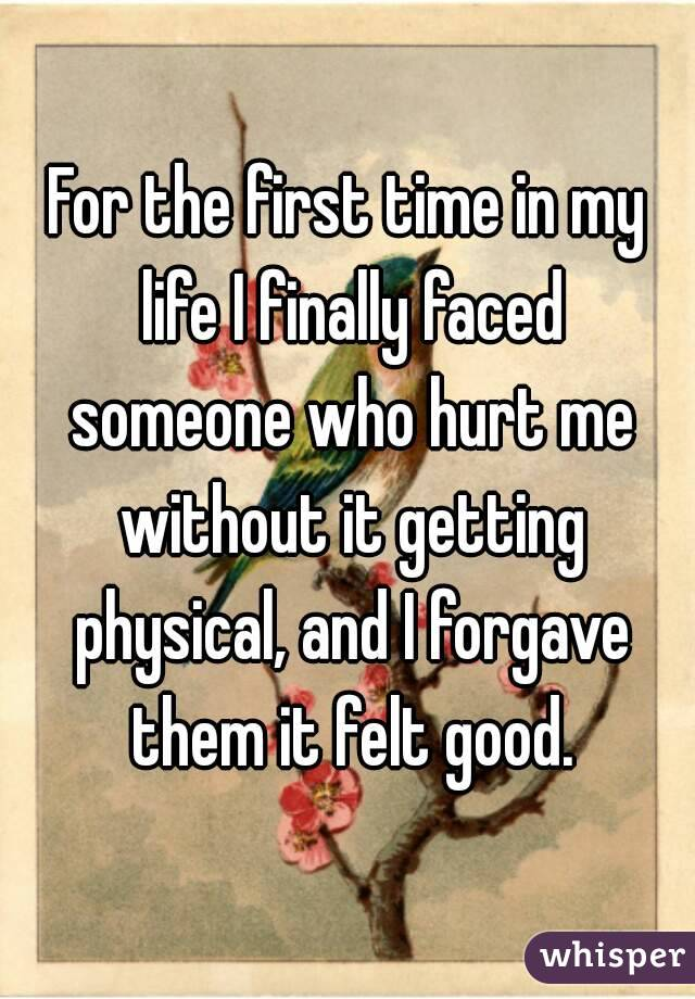 For the first time in my life I finally faced someone who hurt me without it getting physical, and I forgave them it felt good.
