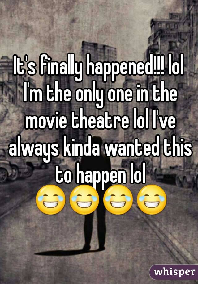 It's finally happened!!! lol I'm the only one in the movie theatre lol I've always kinda wanted this to happen lol 😂😂😂😂
