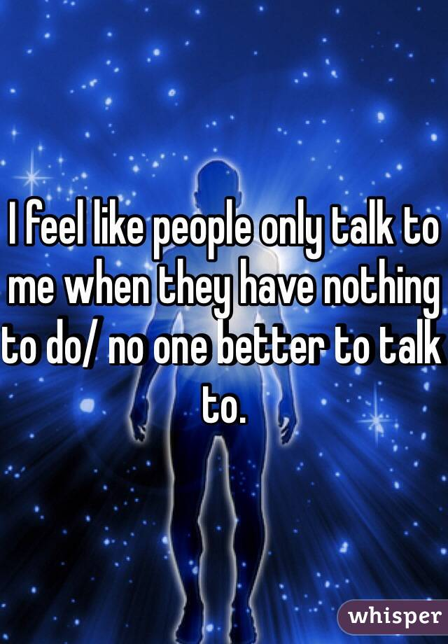 I feel like people only talk to me when they have nothing to do/ no one better to talk to.