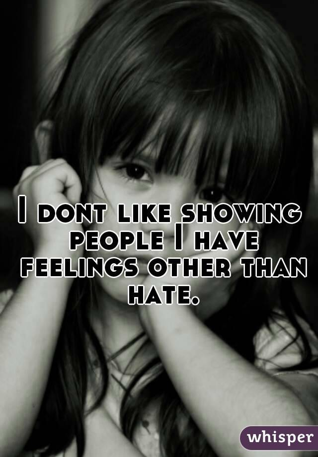 I dont like showing people I have feelings other than hate.