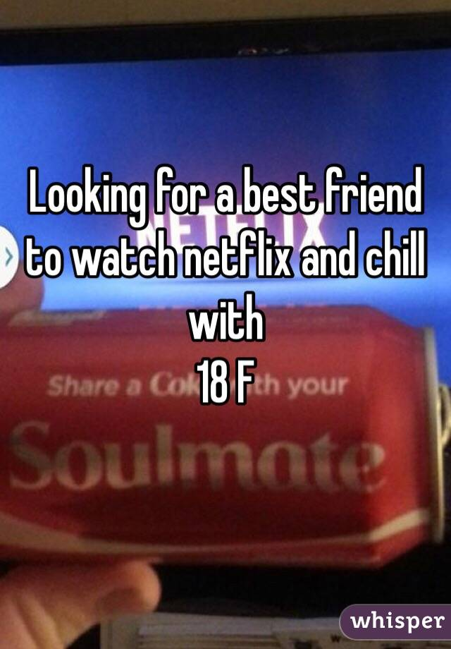 Looking for a best friend to watch netflix and chill with  18 F