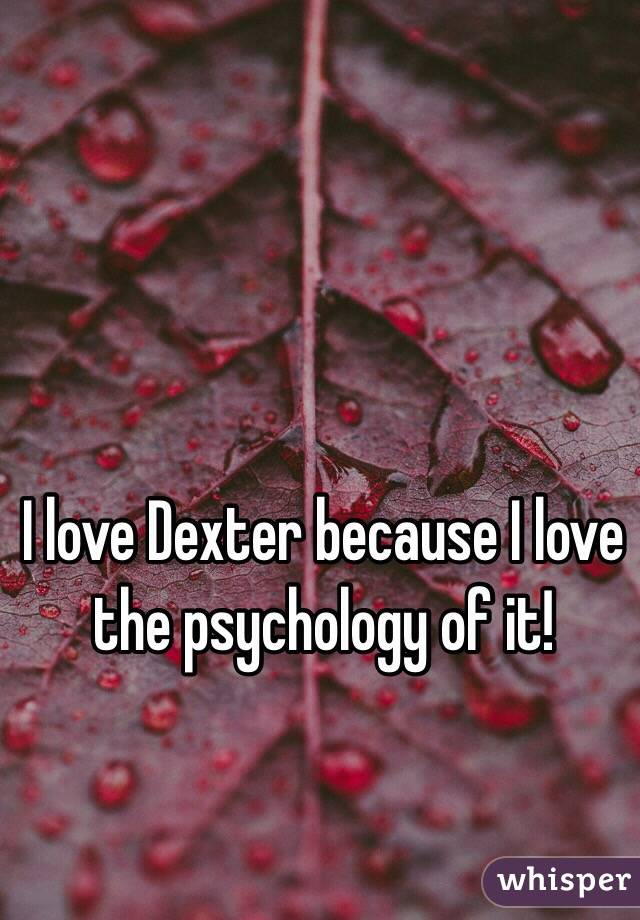 I love Dexter because I love the psychology of it!