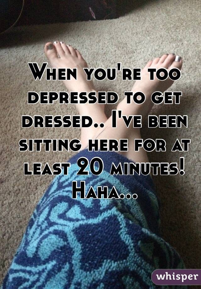 When you're too depressed to get dressed.. I've been sitting here for at least 20 minutes! Haha...