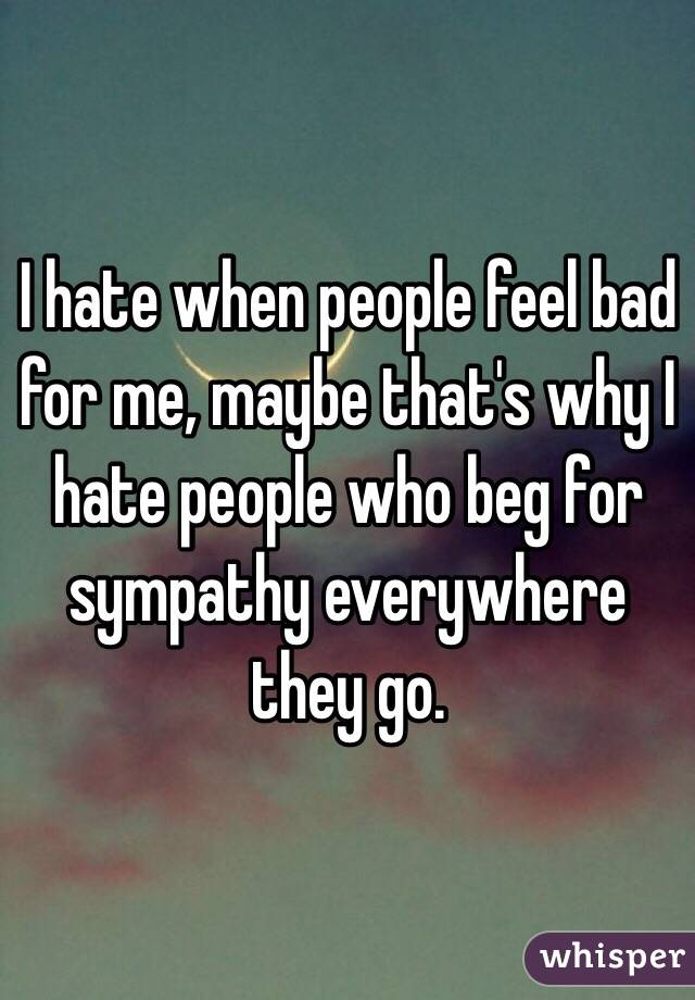 I hate when people feel bad for me, maybe that's why I hate people who beg for sympathy everywhere they go.