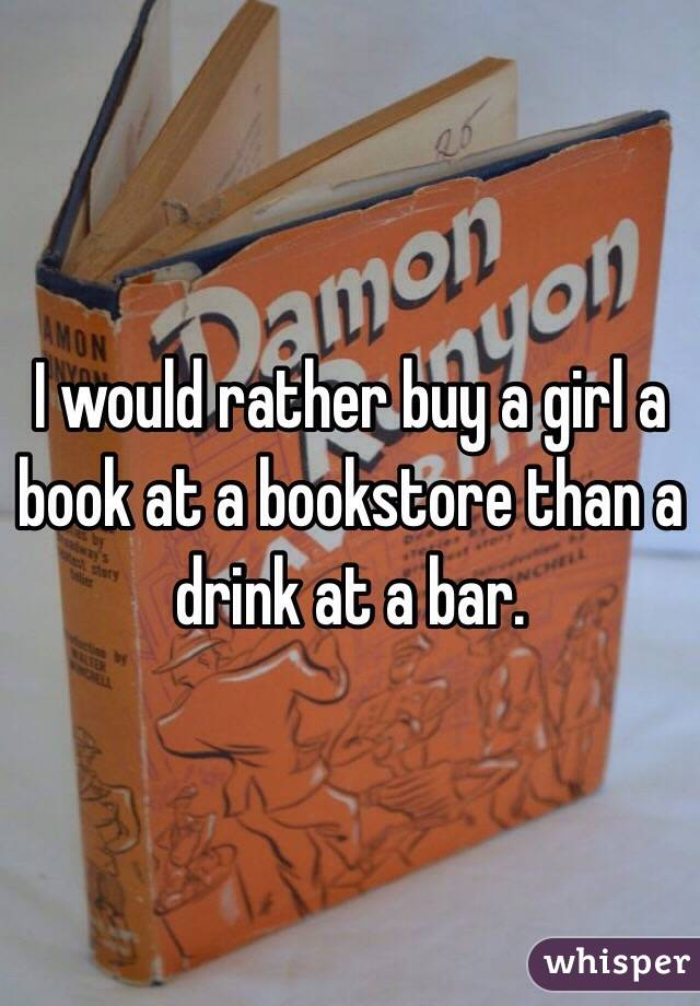 I would rather buy a girl a book at a bookstore than a drink at a bar.