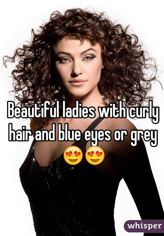 Beautiful ladies with curly hair and blue eyes or grey 😍😍