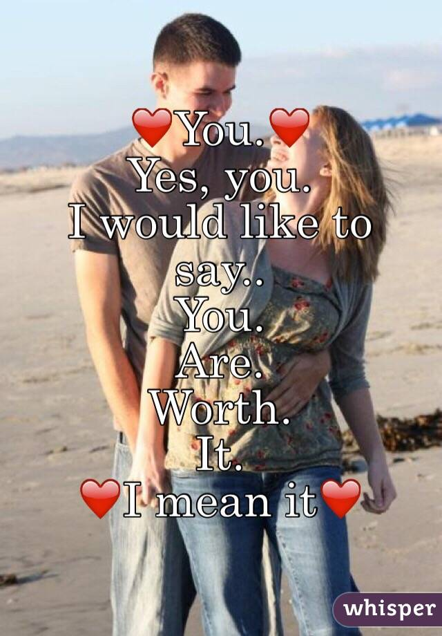 ❤️You.❤️    Yes, you.   I would like to say.. You. Are. Worth.  It.  ❤I mean it❤️
