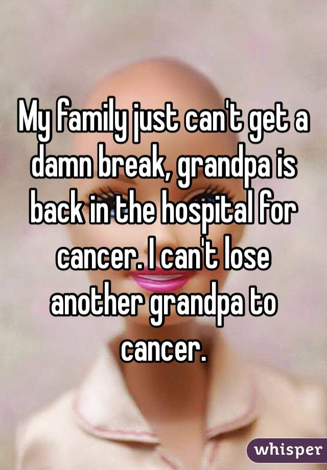 My family just can't get a damn break, grandpa is back in the hospital for cancer. I can't lose another grandpa to cancer.