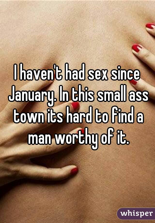 I haven't had sex since January. In this small ass town its hard to find a man worthy of it.