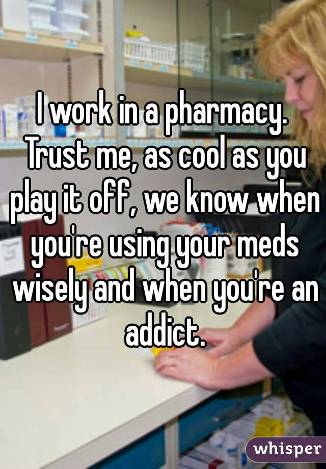 I work in a pharmacy. Trust me, as cool as you play it off, we know when you're using your meds wisely and when you're an addict.