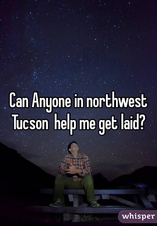 Can Anyone in northwest Tucson  help me get laid?