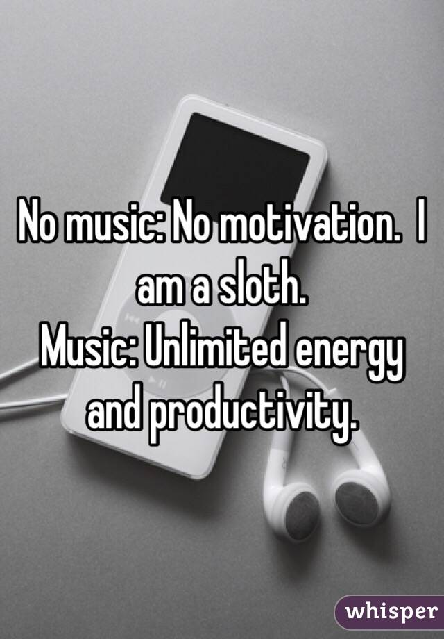 No music: No motivation.  I am a sloth.  Music: Unlimited energy and productivity.