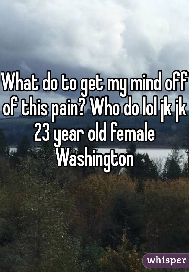 What do to get my mind off of this pain? Who do lol jk jk  23 year old female Washington