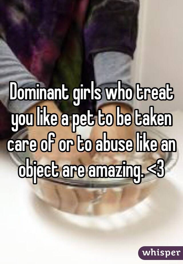 Dominant girls who treat you like a pet to be taken care of or to abuse like an object are amazing. <3