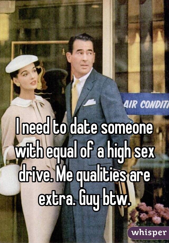 I need to date someone with equal of a high sex drive. Me qualities are extra. Guy btw.