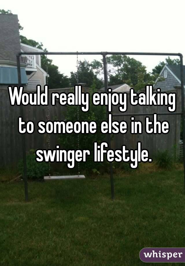 Would really enjoy talking to someone else in the swinger lifestyle.