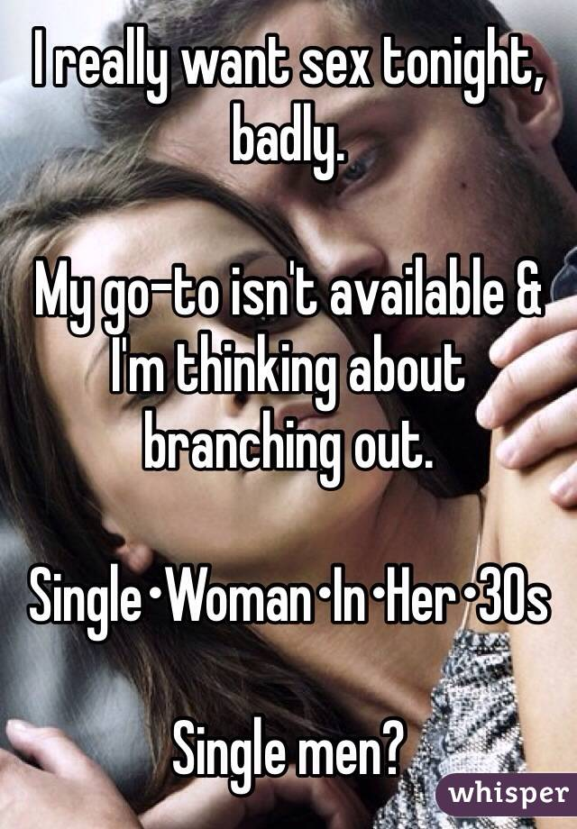 I really want sex tonight, badly.   My go-to isn't available & I'm thinking about branching out.   Single•Woman•In•Her•30s    Single men?