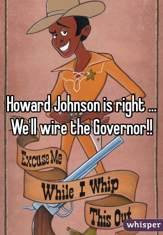 Howard Johnson is right ... We'll wire the Governor!!