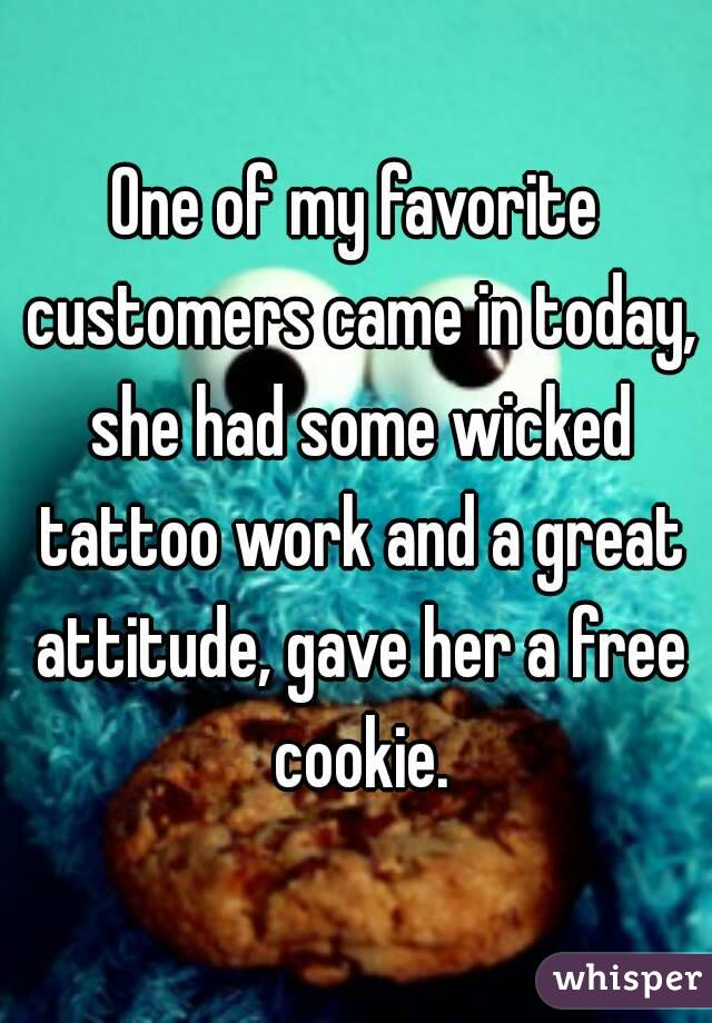 One of my favorite customers came in today, she had some wicked tattoo work and a great attitude, gave her a free cookie.