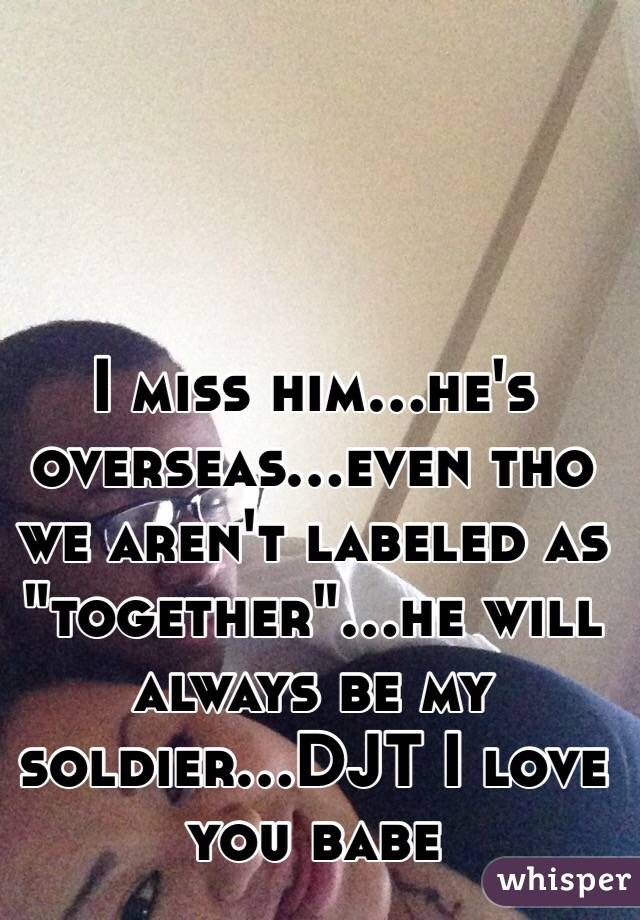 """I miss him...he's overseas...even tho we aren't labeled as """"together""""...he will always be my soldier...DJT I love you babe"""