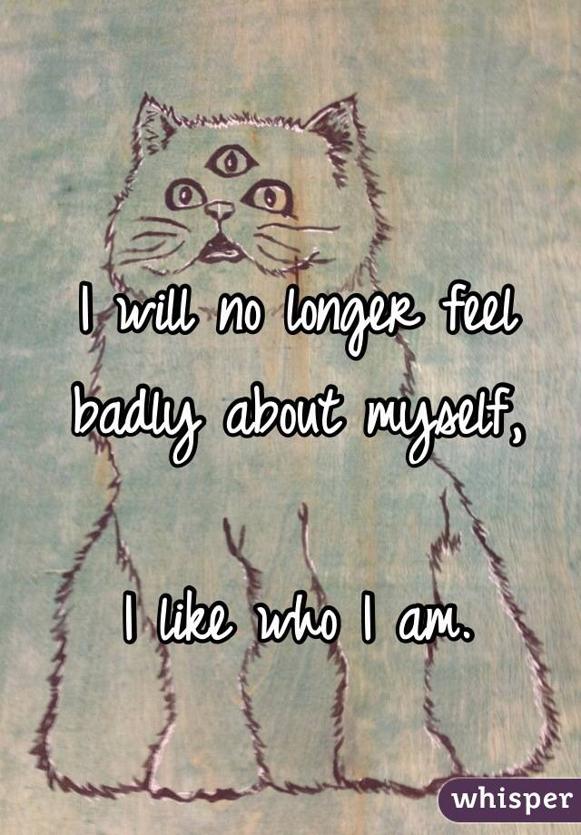 I will no longer feel badly about myself,  I like who I am.
