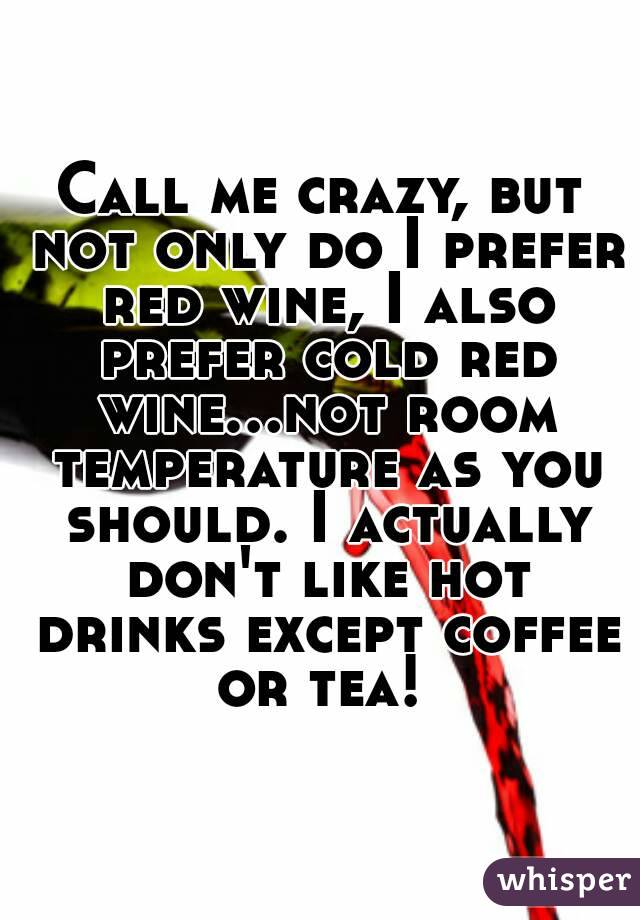 Call me crazy, but not only do I prefer red wine, I also prefer cold red wine...not room temperature as you should. I actually don't like hot drinks except coffee or tea!