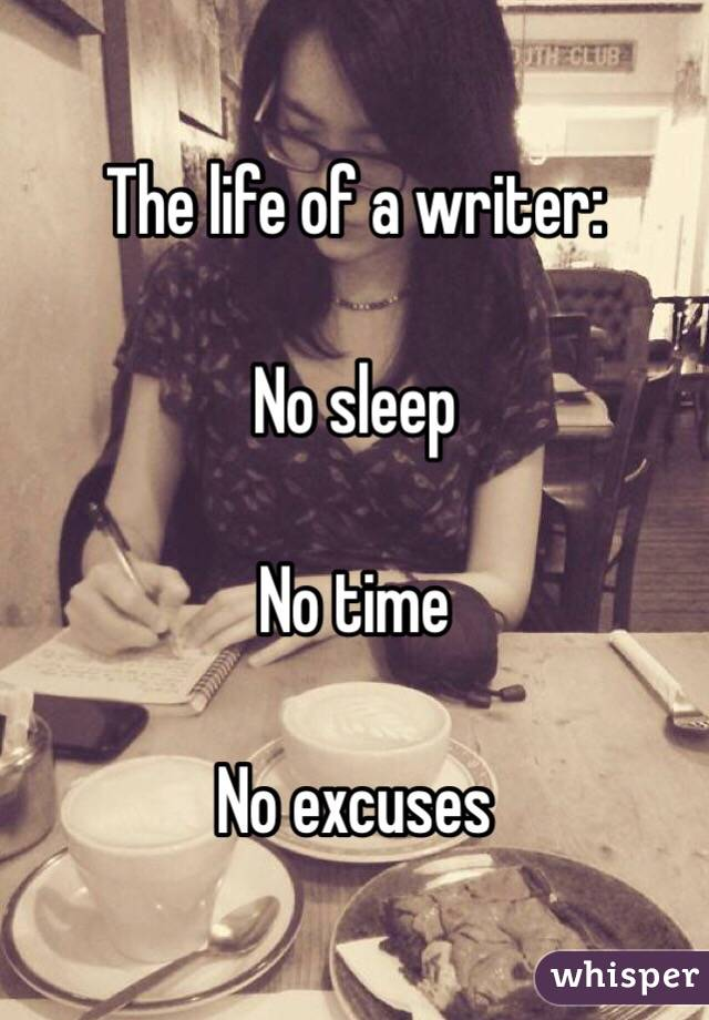 The life of a writer:  No sleep  No time  No excuses
