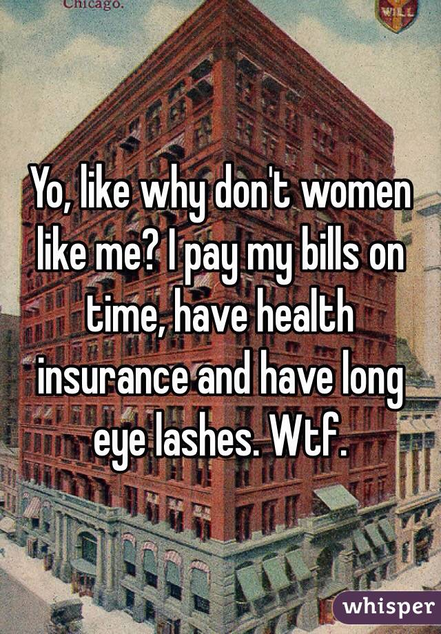 Yo, like why don't women like me? I pay my bills on time, have health insurance and have long eye lashes. Wtf.